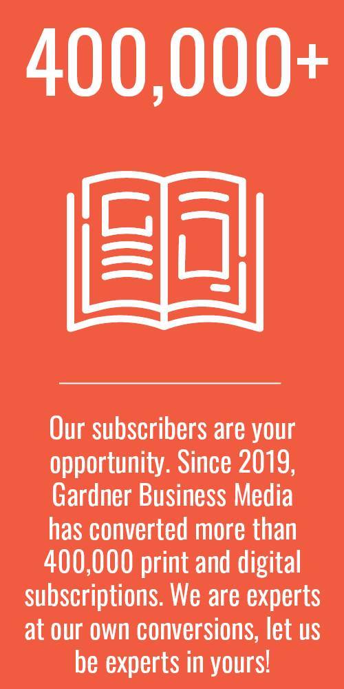Our subscribers are your opportunity. Since 2019, Gardner Business Media has converted more than 400,000 print and digital subscriptions. We are experts at our own conversions, let us be experts in yours!