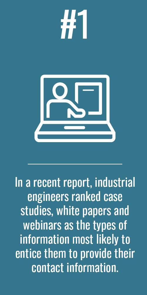 In a recent report, industrial engineers ranked case studies, white papers and webinars as the types of information most likely to entice them to provide their contact information.