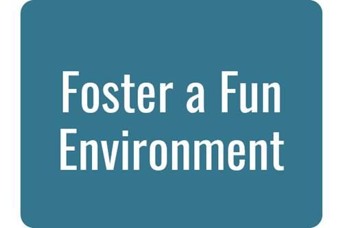 Foster a Fun Environment