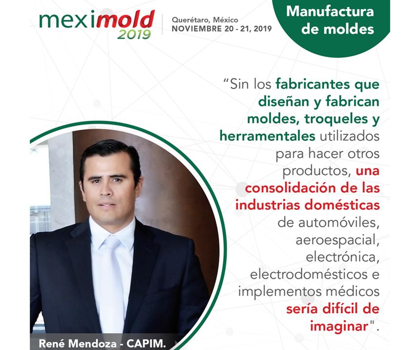 Para René Mendoza,coordinador nacional del CAPIM, Meximold 2019 responde a la necesidad de impulsar al sector de manufactura avanzada de moldes, troqueles y herramentales a través de que un mayor número de empresas locales ingresen a la cadena de valor de la industria en México.